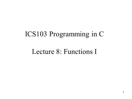 1 ICS103 Programming in C Lecture 8: Functions I.