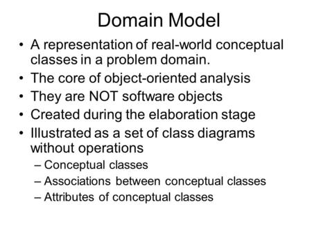 Domain Model A representation of real-world conceptual classes in a problem domain. The core of object-oriented analysis They are NOT software objects.
