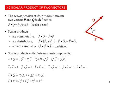 1 The scalar product or dot product between two vectors P and Q is defined as Scalar products: -are commutative, -are distributive, -are not associative,