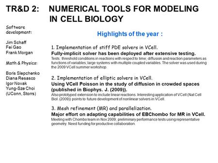 TR&D 2: NUMERICAL TOOLS FOR MODELING IN CELL BIOLOGY Software development: Jim Schaff Fei Gao Frank Morgan Math & Physics: Boris Slepchenko Diana Resasco.