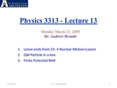 Physics 3313 - Lecture 13 3/23/20091 3313 Andrew Brandt Monday March 23, 2009 Dr. Andrew Brandt 1.Loose ends from Ch. 4 Nuclear Motion+Lasers 2.QM Particle.