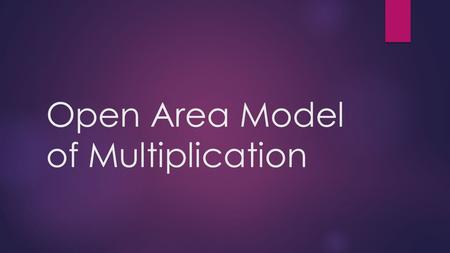 Open Area Model of Multiplication. Reasons for use:  1. Considers both dimensions of the array model  2. Increases algebraic thinking  3. Increases.