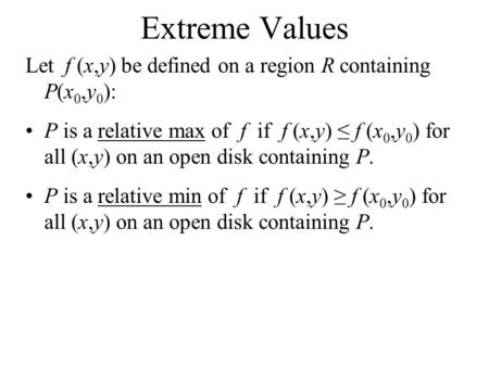 Extreme Values Let f (x,y) be defined on a region R containing P(x 0,y 0 ): P is a relative max of f if f (x,y) ≤ f (x 0,y 0 ) for all (x,y) on an open.