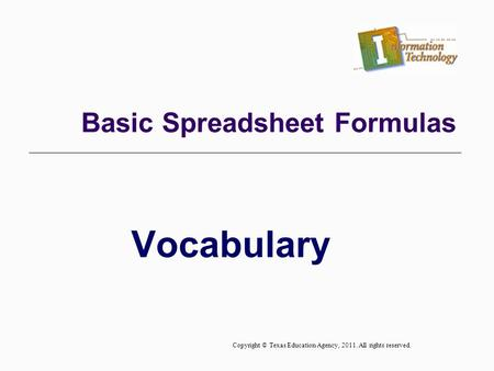 Vocabulary Basic Spreadsheet Formulas Copyright © Texas Education Agency, 2011. All rights reserved.