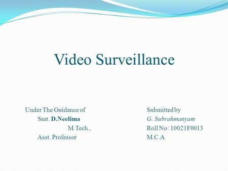 Video Surveillance Under The Guidance of Smt. D.Neelima M.Tech., Asst. Professor Submitted by G. Subrahmanyam Roll No: 10021F0013 M.C.A.