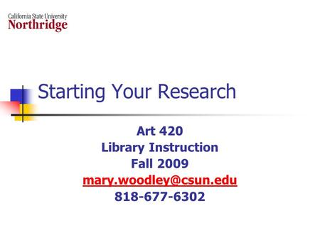 Starting Your Research Art 420 Library Instruction Fall 2009 818-677-6302.