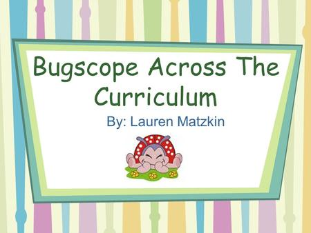 Bugscope Across The Curriculum By: Lauren Matzkin.
