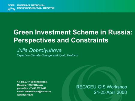 Green Investment Scheme in Russia: Perspectives and Constraints Julia Dobrolyubova Expert on Climate Change and Kyoto Protocol REC/CEU GIS Workshop 24-25.