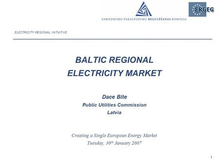 1 ELECTRICITY REGIONAL INITIATIVE BALTIC REGIONAL ELECTRICITY MARKET Dace Bite Public Utilities Commission Latvia Creating a Single European Energy Market.