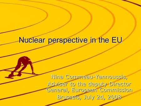 Nuclear perspective in the EU Nina Commeau-Yannoussis, Adviser to the deputy Director General, European Commission Brussels, July 2d, 2008.