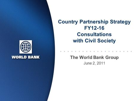 Country Partnership Strategy FY12-16 Consultations with Civil Society The World Bank Group June 2, 2011.