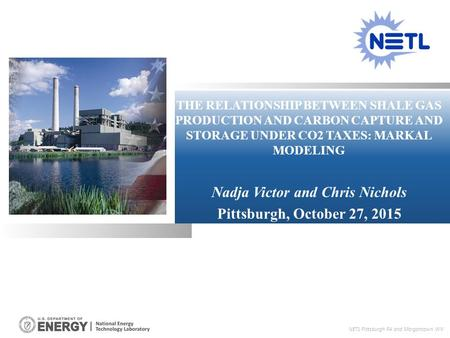 THE RELATIONSHIP BETWEEN SHALE GAS PRODUCTION AND CARBON CAPTURE AND STORAGE UNDER CO2 TAXES: MARKAL MODELING Nadja Victor and Chris Nichols Pittsburgh,