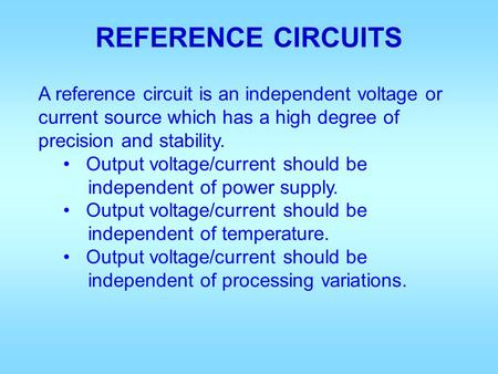REFERENCE CIRCUITS A reference circuit is an independent voltage or current source which has a high degree of precision and stability. Output voltage/current.