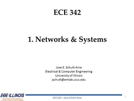 ECE 342 – Jose Schutt-Aine ECE 342 1. Networks & Systems Jose E. Schutt-Aine Electrical & Computer Engineering University of Illinois