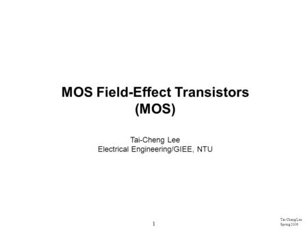 1 Tai-Cheng Lee Spring 2006 MOS Field-Effect Transistors (MOS) Tai-Cheng Lee Electrical Engineering/GIEE, NTU.