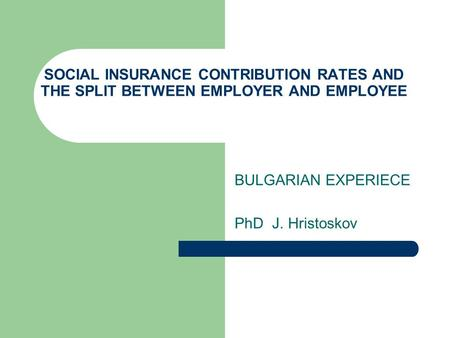 SOCIAL INSURANCE CONTRIBUTION RATES AND THE SPLIT BETWEEN EMPLOYER AND EMPLOYEE BULGARIAN EXPERIECE PhD J. Hristoskov.