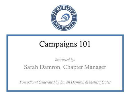 Campaigns 101 Instructed by: Sarah Damron, Chapter Manager PowerPoint Generated by Sarah Damron & Melissa Gates.