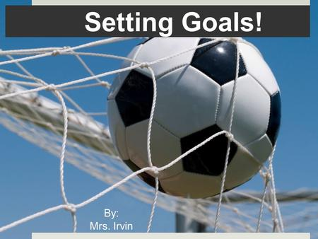 Setting Goals! By: Mrs. Irvin.