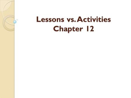 Lessons vs. Activities Chapter 12. Lessons and activities are both used to enhance students learning experiences.