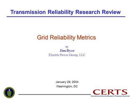 Grid Reliability Metrics by Jim Dyer Electric Power Group, LLC January 29, 2004 Washington, DC Transmission Reliability Research Review.