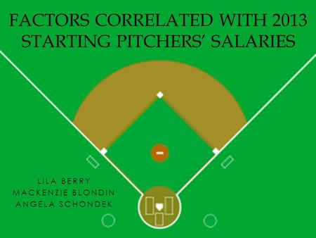 LILA BERRY MACKENZIE BLONDIN ANGELA SCHONDEK FACTORS CORRELATED WITH 2013 STARTING PITCHERS' SALARIES.