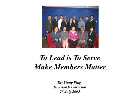 To Lead is To Serve Make Members Matter Tay Yiang Ping Division D Governor 23 July 2005.