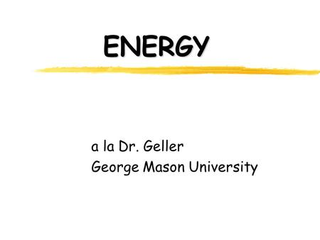 ENERGY a la Dr. Geller George Mason University. Good to Know zUnits of length, mass and time zMetric Prefixes zRelationship of Mass, Volume and Density.