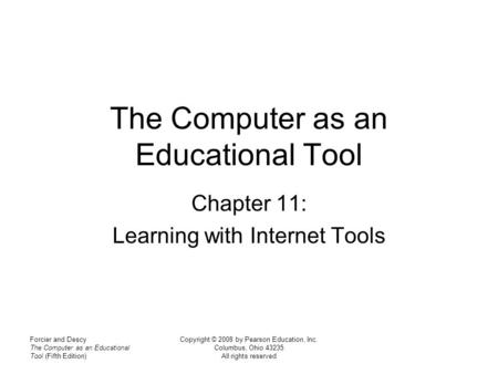 Forcier and Descy The Computer as an Educational Tool (Fifth Edition) Copyright © 2008 by Pearson Education, Inc. Columbus, Ohio 43235 All rights reserved.