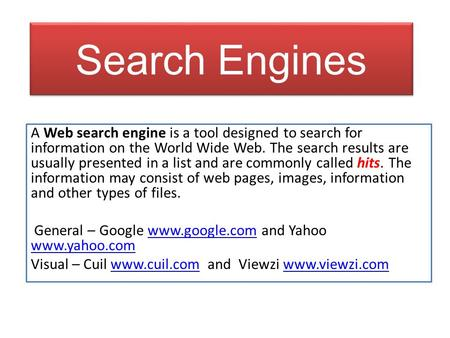 Search Engines A Web search engine is a tool designed to search for information on the World Wide Web. The search results are usually presented in a list.