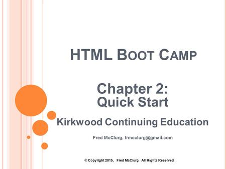 HTML B OOT C AMP Chapter 2: Quick Start Kirkwood Continuing Education Fred McClurg, © Copyright 2015, Fred McClurg All Rights Reserved.