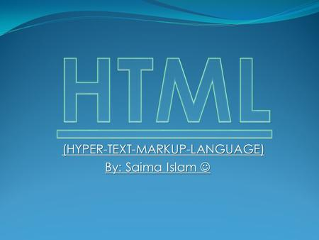 (HYPER-TEXT-MARKUP-LANGUAGE) By: Saima Islam By: Saima Islam.