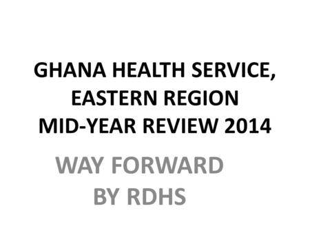 GHANA HEALTH SERVICE, EASTERN REGION MID-YEAR REVIEW 2014 WAY FORWARD BY RDHS.
