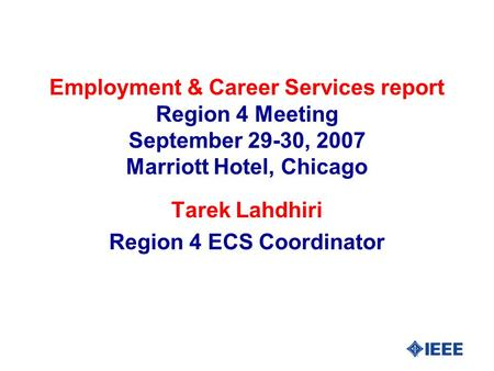 Employment & Career Services report Region 4 Meeting September 29-30, 2007 Marriott Hotel, Chicago Tarek Lahdhiri Region 4 ECS Coordinator.