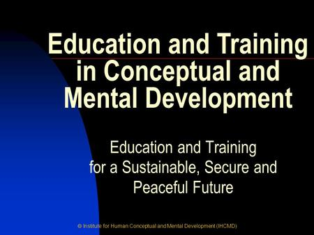  Institute for Human Conceptual and Mental Development (IHCMD) Education and Training for a Sustainable, Secure and Peaceful Future Education and Training.