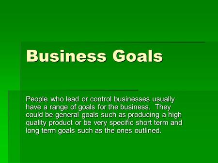 Business Goals People who lead or control businesses usually have a range of goals for the business. They could be general goals such as producing a high.