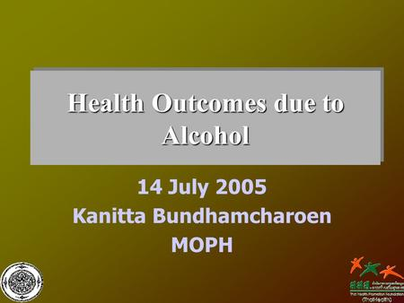 Health Outcomes due to Alcohol 14 July 2005 Kanitta Bundhamcharoen MOPH.
