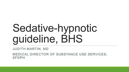 Sedative-hypnotic guideline, BHS JUDITH MARTIN, MD MEDICAL DIRECTOR OF SUBSTANCE USE SERVICES, SFDPH.