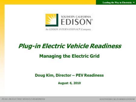 Leading the Way in Electricity SM PLUG-IN ELECTRIC VEHICLE READINESS SOUTHERN CALIFORNIA EDISON Plug-in Electric Vehicle Readiness Managing the Electric.