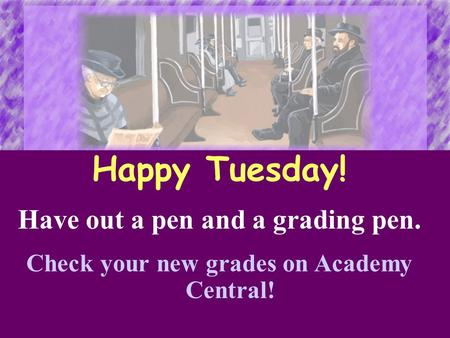 Happy Tuesday! Have out a pen and a grading pen. Check your new grades on Academy Central!