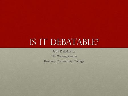 Is it Debatable? Judy Kahalas for The Writing Center Roxbury Community College.