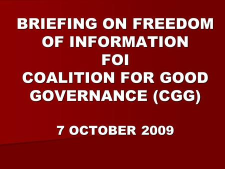 BRIEFING ON FREEDOM OF INFORMATION FOI COALITION FOR GOOD GOVERNANCE (CGG) 7 OCTOBER 2009.
