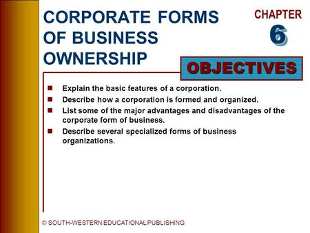 CHAPTER OBJECTIVES © SOUTH-WESTERN EDUCATIONAL PUBLISHING CORPORATE FORMS OF BUSINESS OWNERSHIP nExplain the basic features of a corporation. nDescribe.