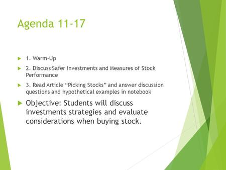 "Agenda 11-17  1. Warm-Up  2. Discuss Safer Investments and Measures of Stock Performance  3. Read Article ""Picking Stocks"" and answer discussion questions."