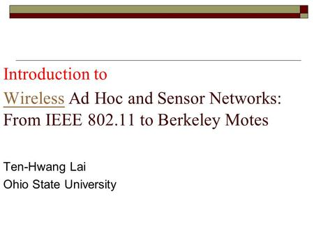Introduction to Wireless Ad Hoc and Sensor Networks: From IEEE 802.11 to Berkeley Motes Wireless Ten-Hwang Lai Ohio State University.