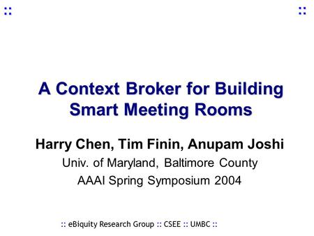 :: eBiquity Research Group :: CSEE :: UMBC :: :: :: A Context Broker for Building Smart Meeting Rooms Harry Chen, Tim Finin, Anupam Joshi Univ. of Maryland,
