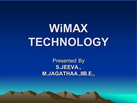 WiMAX TECHNOLOGY Presented By S.JEEVA.,M.JAGATHAA.,IIB.E.,