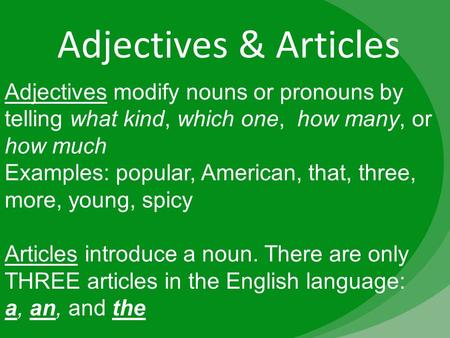 Adjectives & Articles Adjectives modify nouns or pronouns by telling what kind, which one, how many, or how much Examples: popular, American, that, three,
