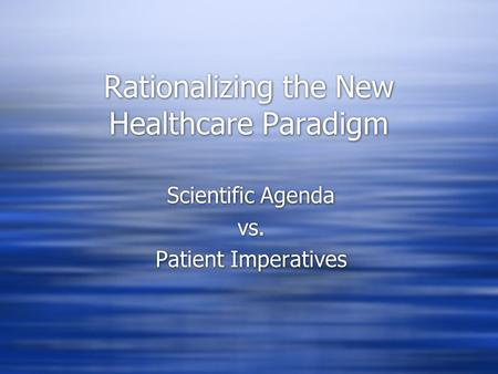 Rationalizing the New Healthcare Paradigm Scientific Agenda vs. Patient Imperatives Scientific Agenda vs. Patient Imperatives.
