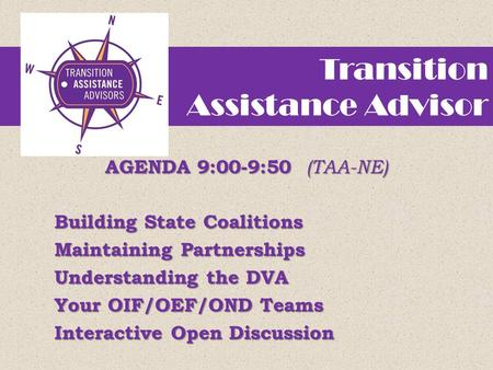 Transition Assistance Advisor AGENDA 9:00-9:50 (TAA-NE) Building State Coalitions Maintaining Partnerships Understanding the DVA Your OIF/OEF/OND Teams.