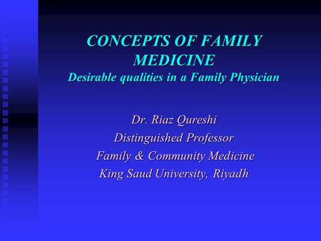 CONCEPTS OF FAMILY MEDICINE Desirable qualities in a Family Physician Dr. Riaz Qureshi Distinguished Professor Family & Community Medicine Family & Community.